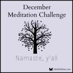 December Meditation Challenge ~ Day 30