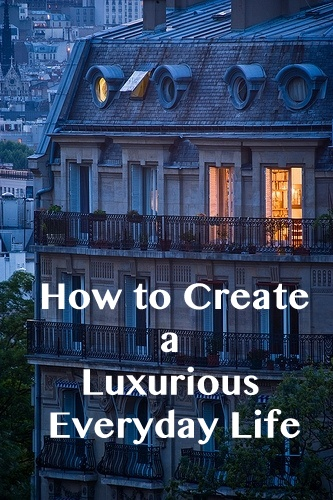 How to Create a Luxurious Everyday Life