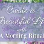 Create a Beautiful Life With a Morning Ritual