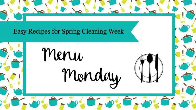 Menu Monday - Easy Recipes for Spring Cleaning Week