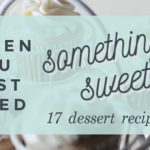 When You Just Need Something Sweet ~ 17 Dessert Recipes