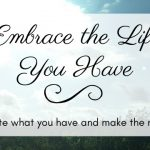 Embrace the Life You Have