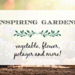 Inspiring Gardens ~ Vegetable, Flower, Potager and More!