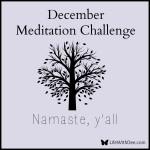 December Meditation Challenge ~ Day 22