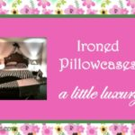 Ironed pillow cases ~ a little luxury