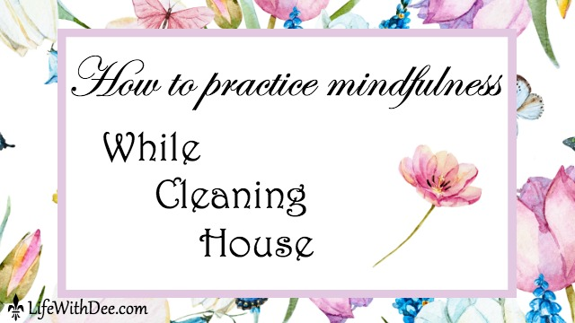 Practice mindfulness while cleaning house