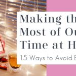 Making the Most of Our Time At Home – 15 Ways to Avoid Boredom
